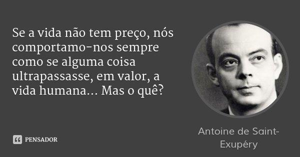 Se a vida não tem preço, nós comportamo-nos sempre como se alguma coisa ultrapassasse, em valor, a vida humana... Mas o quê?... Frase de Antoine de Saint-Exupéry.