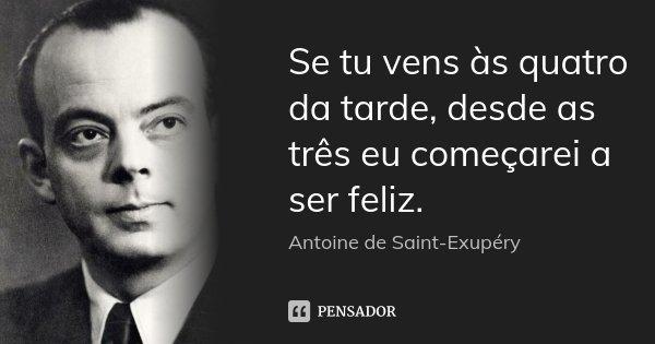 Se tu vens às quatro da tarde, desde as três eu começarei a ser feliz.... Frase de Antoine de Saint-Exupèry.