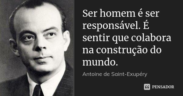 Ser homem é ser responsável. É sentir que colabora na construção do mundo.... Frase de Antoine de Saint-Exupéry.