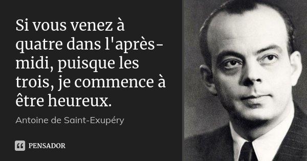 Si vous venez à quatre dans l'après-midi, puisque les trois, je commence à être heureux.... Frase de Antoine de Saint-Exupèry.