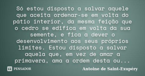Só estou disposto a salvar aquele que aceita ordenar-se em volta do pátio interior, da mesma feição que o cedro se edifica em volta da sua semente, e fica a dev... Frase de Antoine de Saint Exupéry.