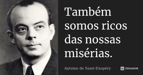 Também somos ricos das nossas misérias.... Frase de Antoine de Saint-Exupéry.