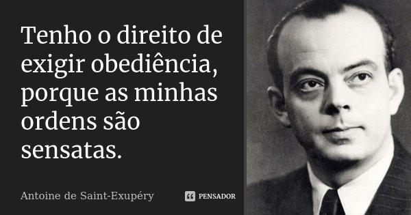 Tenho o direito de exigir obediência, porque as minhas ordens são sensatas.... Frase de Antoine de Saint-Exupéry.