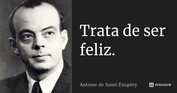 Trata de ser feliz.... Frase de Antoine de Saint-Exupéry.