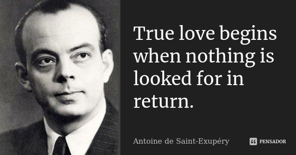 True love begins when nothing is looked for in return.... Frase de Antoine de Saint-Exupery.