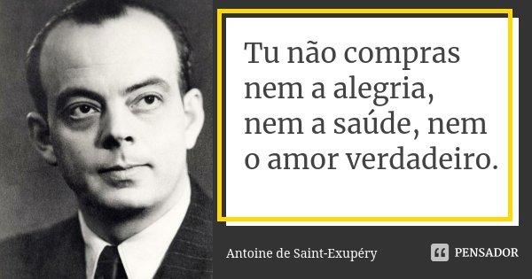 Tu não compras nem a alegria, nem a saúde, nem o amor verdadeiro.... Frase de Antoine de Saint-Exupéry.