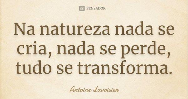 Na natureza nada se cria, nada se perde, tudo se transforma.... Frase de Antoine Lavoisier.