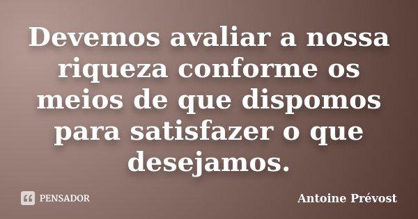 Devemos avaliar a nossa riqueza conforme os meios de que dispomos para satisfazer o que desejamos.... Frase de Antoine Prévost.
