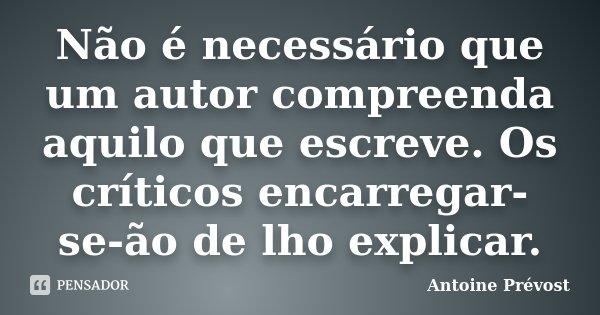 Não é necessário que um autor compreenda aquilo que escreve. O críticos encarregar-se-ão de lho explicar.... Frase de Antoine Prévost.