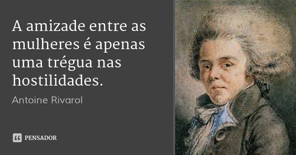 A amizade entre as mulheres é apenas uma trégua nas hostilidades.... Frase de Antoine Rivarol.