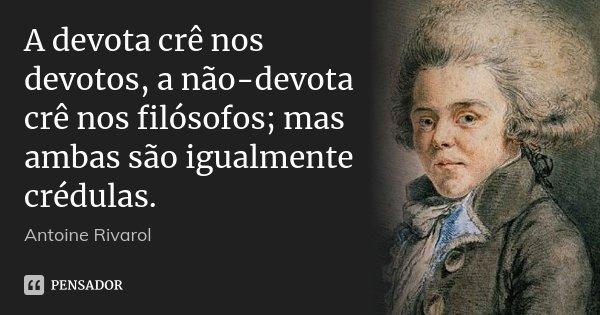 A devota crê nos devotos, a não-devota crê nos filósofos; mas ambas são igualmente crédulas.... Frase de Antoine Rivarol.