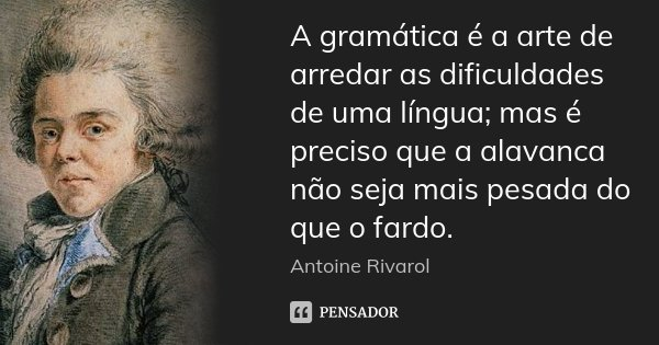 A gramática é a arte de arredar as dificuldades de uma língua; mas é preciso que a alavanca não seja mais pesada do que o fardo.... Frase de Antoine Rivarol.