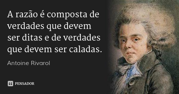 A razão é composta de verdades que devem ser ditas e de verdades que devem ser caladas.... Frase de Antoine Rivarol.