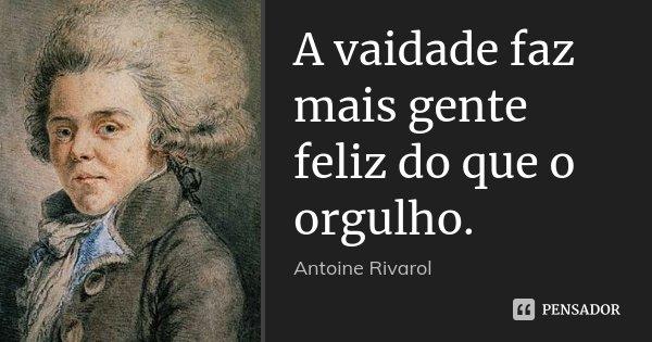 A vaidade faz mais gente feliz do que o orgulho.... Frase de Antoine Rivarol.