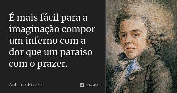 É mais fácil para a imaginação compor um inferno com a dor, que um paraíso com o prazer.... Frase de Antoine Rivarol.