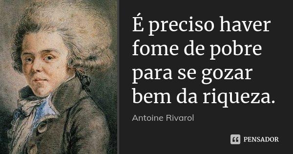 É preciso haver fome de pobre para se gozar bem da riqueza.... Frase de Antoine Rivarol.