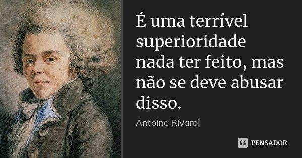 É uma terrível superioridade nada ter feito, mas não se deve abusar disso.... Frase de Antoine Rivarol.