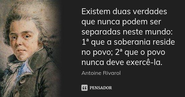 Existem duas verdades que nunca podem ser separadas neste mundo: 1ª que a soberania reside no povo; 2ª que o povo nunca deve exercê-la.... Frase de Antoine Rivarol.