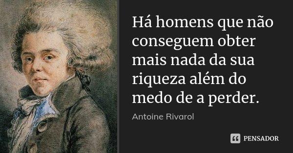 Há homens que não conseguem obter mais nada da sua riqueza além do medo de a perder.... Frase de Antoine Rivarol.