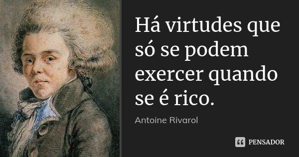 Há virtudes que só se podem exercer quando se é rico.... Frase de Antoine Rivarol.