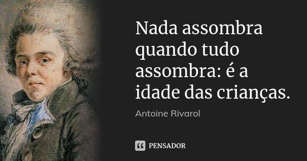 Nada assombra quando tudo assombra: é a idade das crianças.... Frase de Antoine Rivarol.