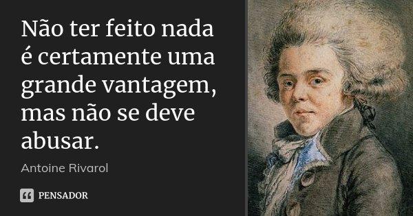 Não ter feito nada é certamente uma grande vantagem, mas não se deve abusar.... Frase de Antoine Rivarol.