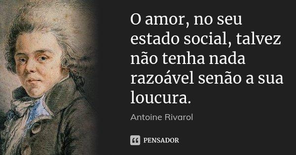 O amor, no seu estado social, talvez não tenha nada razoável senão a sua loucura.... Frase de Antoine Rivarol.