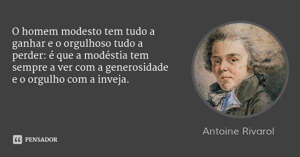 O homem modesto tem tudo a ganhar e o orgulhoso tudo a perder: é que a modéstia tem sempre a ver com a generosidade e o orgulho com a inveja.... Frase de Antoine Rivarol.