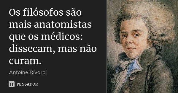 Os filósofos são mais anatomistas que os médicos: dissecam, mas não curam.... Frase de Antoine Rivarol.