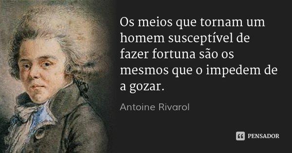 Os meios que tornam um homem susceptível de fazer fortuna são os mesmos que o impedem de a gozar.... Frase de Antoine Rivarol.