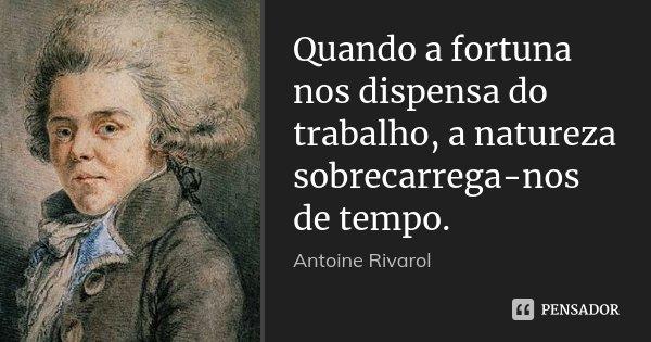 Quando a fortuna nos dispensa do trabalho, a natureza sobrecarrega-nos de tempo.... Frase de Antoine Rivarol.