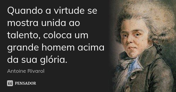 Quando a virtude se mostra unida ao talento, coloca um grande homem acima da sua glória.... Frase de Antoine Rivarol.