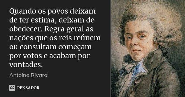 Quando os povos deixam de ter estima, deixam de obedecer. Regra geral as nações que os reis reúnem ou consultam começam por votos e acabam por vontades.... Frase de Antoine Rivarol.