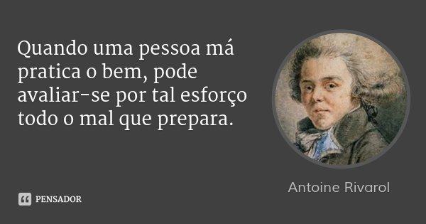 Quando uma pessoa má pratica o bem, pode avaliar-se por tal esforço todo o mal que prepara.... Frase de Antoine Rivarol.