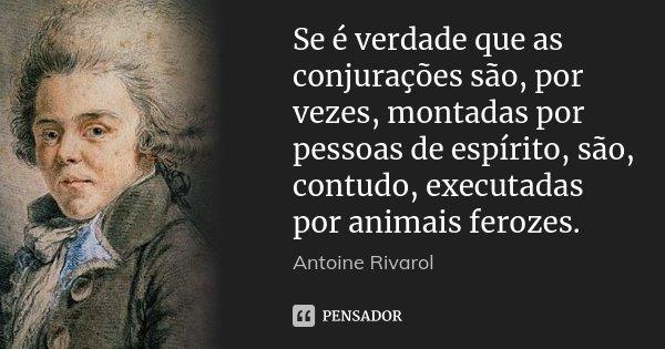 Se é verdade que as conjurações são, por vezes, montadas por pessoas de espírito, são, contudo, executadas por animais ferozes.... Frase de Antoine Rivarol.