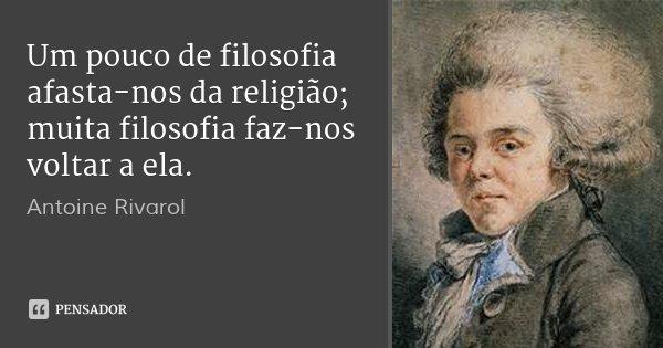 Um pouco de filosofia afasta-nos da religião; muita filosofia faz-nos voltar a ela.... Frase de Antoine Rivarol.