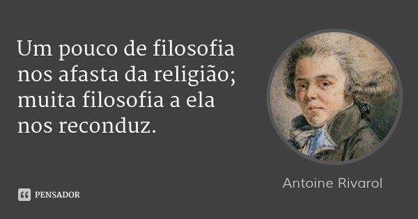 Um pouco de filosofia nos afasta da religião; muita filosofia a ela nos reconduz.... Frase de Antoine Rivarol.