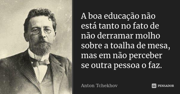 A boa educação não está tanto no fato de não derramar molho sobre a toalha de mesa, mas em não perceber se outra pessoa o faz.... Frase de Anton Tchekhov.