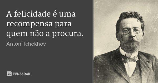 A felicidade é uma recompensa para quem não a procura.... Frase de Anton Tchekhov.