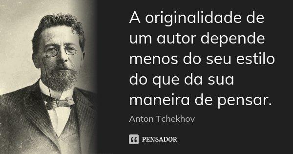 A originalidade de um autor depende menos do seu estilo do que da sua maneira de pensar.... Frase de Anton Tchekhov.