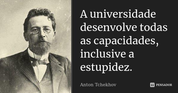 A universidade desenvolve todas as capacidades, inclusive a estupidez.... Frase de Anton Tchekhov.