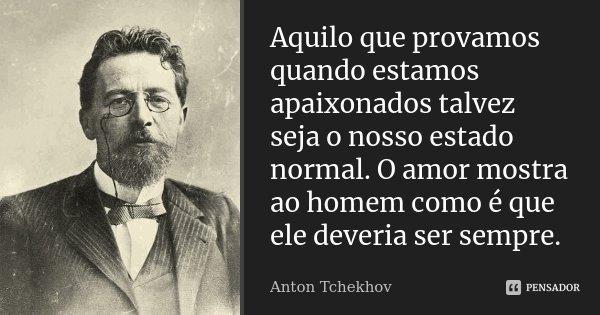 Aquilo que provamos quando estamos apaixonados talvez seja o nosso estado normal. O amor mostra ao homem como é que ele deveria ser sempre.... Frase de Anton Tchekhov.