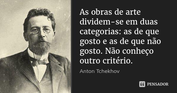As obras de arte dividem-se em duas categorias: as de que gosto e as de que não gosto. Não conheço outro critério.... Frase de Anton Tchekhov.