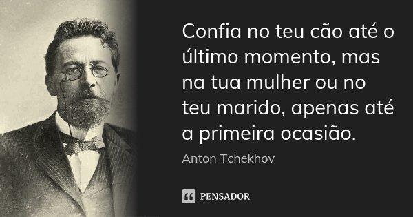 Confia no teu cão até o último momento, mas na tua mulher ou no teu marido, apenas até a primeira ocasião.... Frase de Anton Tchekhov.