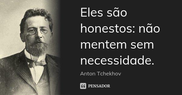 Eles são honestos: não mentem sem necessidade.... Frase de Anton Tchekhov.