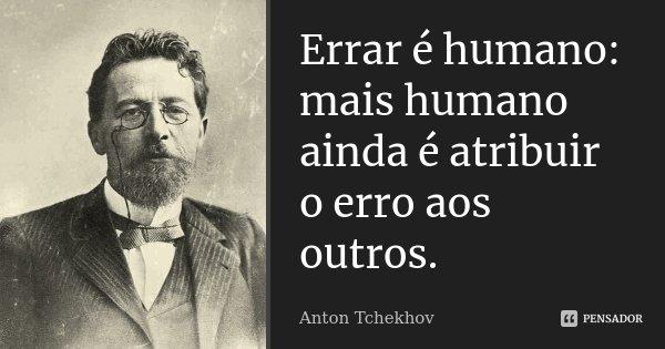 Errar é humano: mais humano ainda é atribuir o erro aos outros.... Frase de Anton Tchekhov.