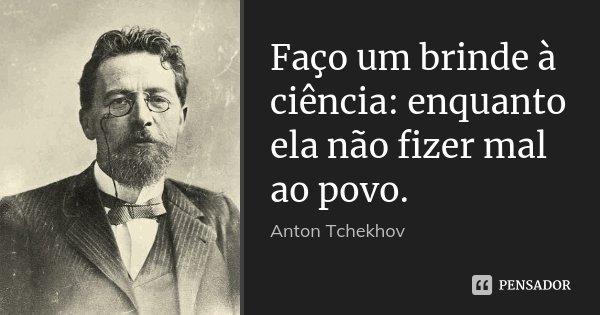 Faço um brinde à ciência: enquanto ela não fizer mal ao povo.... Frase de Anton Tchekhov.