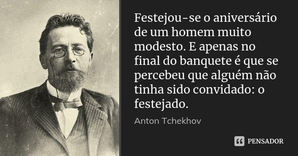 Festejou-se o aniversário de um homem muito modesto. E apenas no final do banquete é que se percebeu que alguém não tinha sido convidado: o festejado.... Frase de Anton Tchekhov.