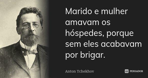 Marido e mulher amavam os hóspedes, porque sem eles acabavam por brigar.... Frase de Anton Tchekhov.