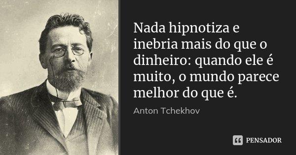 Nada hipnotiza e inebria mais do que o dinheiro: quando ele é muito, o mundo parece melhor do que é.... Frase de Anton Tchekhov.